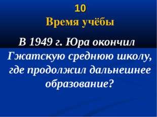 10 Время учёбы В 1949 г. Юра окончил Гжатскую среднюю школу, где продолжил д