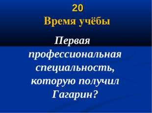20 Время учёбы Первая профессиональная специальность, которую получил Гагарин?