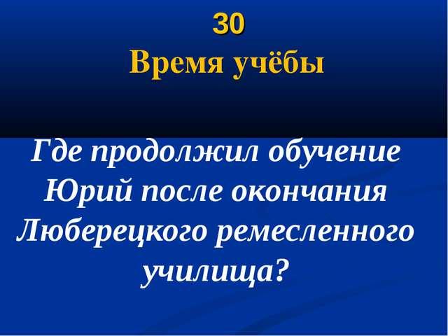 30 Время учёбы Где продолжил обучение Юрий после окончания Люберецкого ремес...