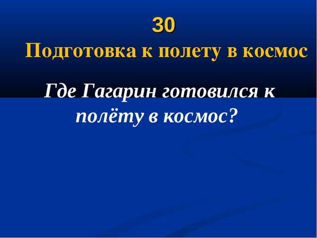 30 Подготовка к полету в космос Где Гагарин готовился к полёту в космос?