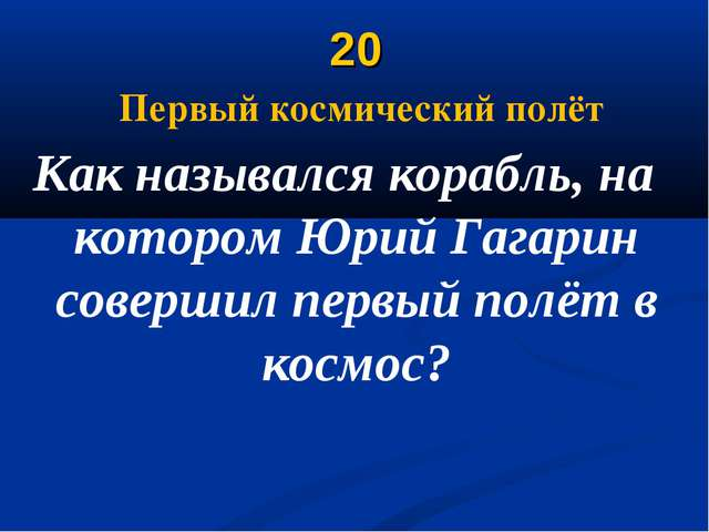 20 Первый космический полёт Как назывался корабль, на котором Юрий Гагарин со...