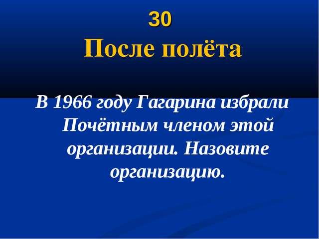 30 После полёта В 1966 году Гагарина избрали Почётным членом этой организации...