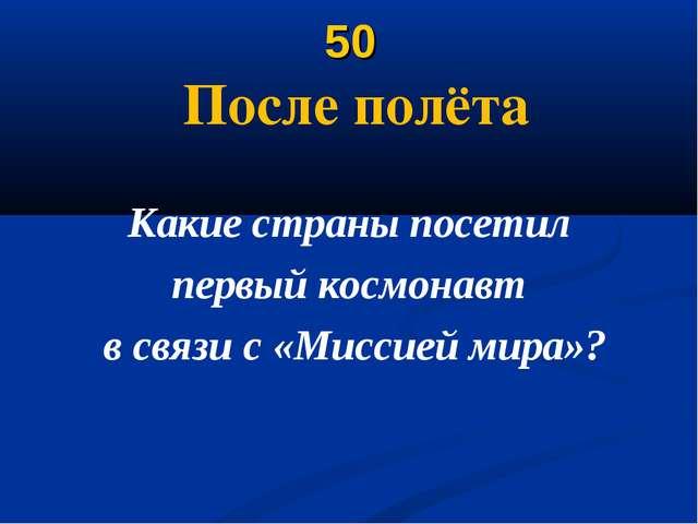 50 После полёта Какие страны посетил первый космонавт в связи с «Миссией мира»?