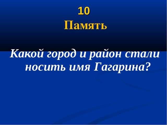 10 Память Какой город и район стали носить имя Гагарина?