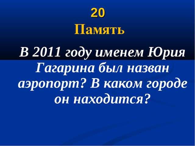 20 Память В 2011 году именем Юрия Гагарина был назван аэропорт? В каком город...
