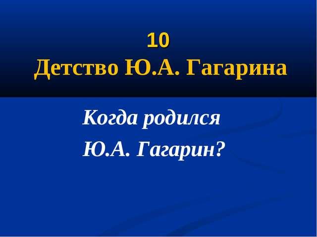 10 Детство Ю.А. Гагарина Когда родился Ю.А. Гагарин?