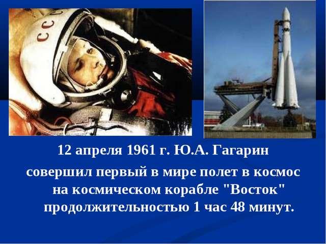 12 апреля 1961 г. Ю.А. Гагарин совершил первый в мире полет в космос на косми...