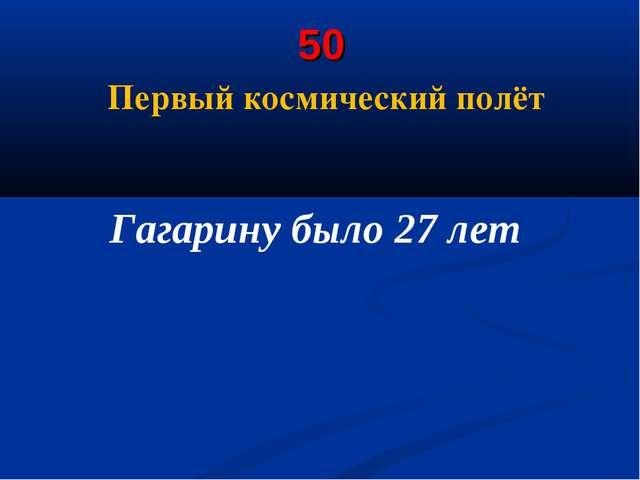 50 Первый космический полёт Гагарину было 27 лет