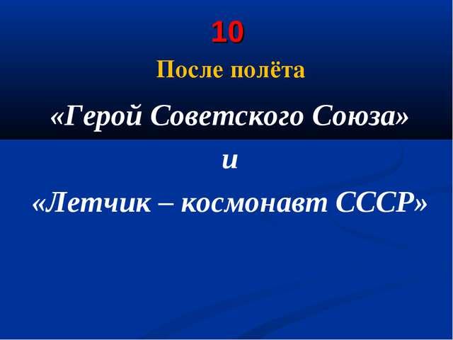 10 После полёта «Герой Советского Союза» и «Летчик – космонавт СССР»