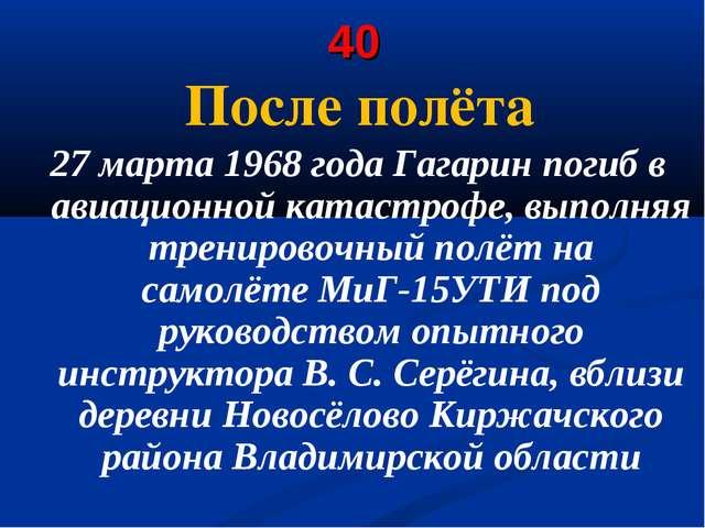 40 После полёта 27 марта 1968 года Гагарин погиб в авиационной катастрофе, вы...