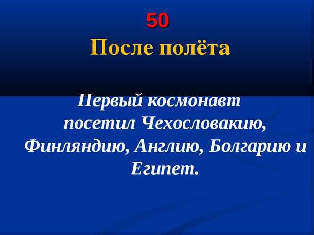 50 После полёта Первый космонавт посетилЧехословакию, Финляндию, Англию, Бол...
