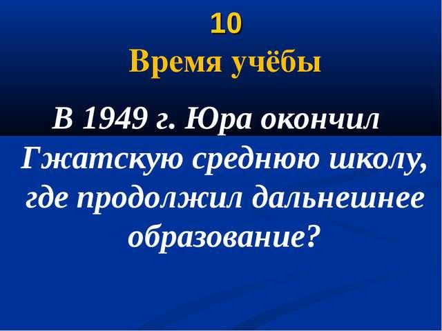 10 Время учёбы В 1949 г. Юра окончил Гжатскую среднюю школу, где продолжил д...