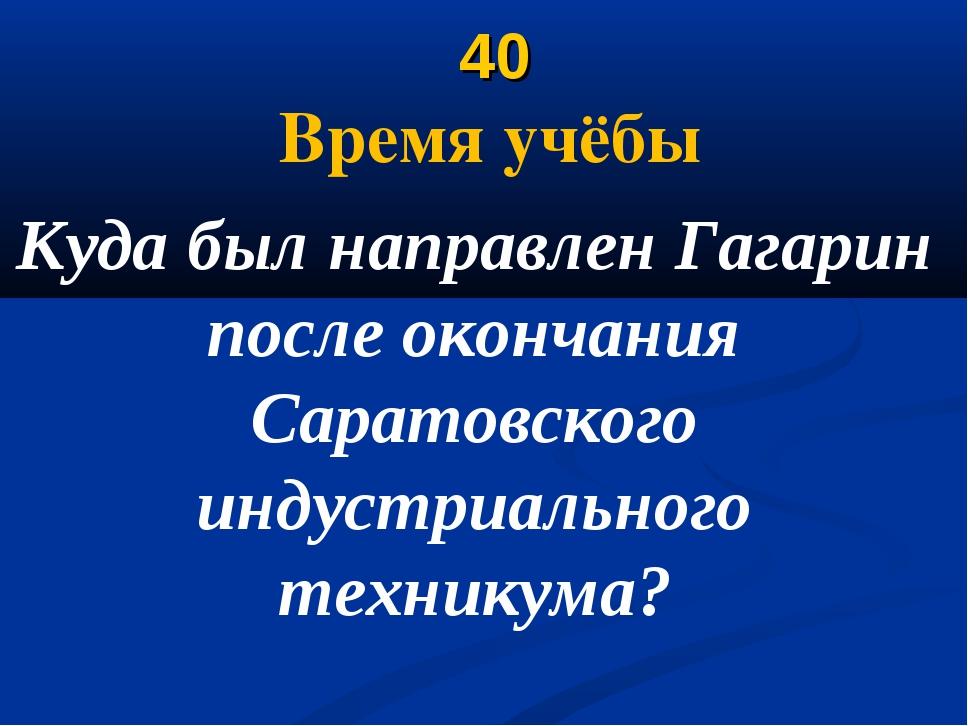 40 Время учёбы Куда был направлен Гагарин после окончания Саратовского индус...