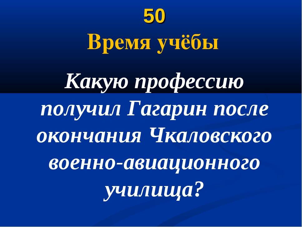 50 Время учёбы Какую профессию получил Гагарин после окончания Чкаловского в...