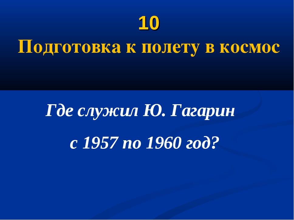 10 Подготовка к полету в космос Где служил Ю. Гагарин с 1957 по 1960 год?