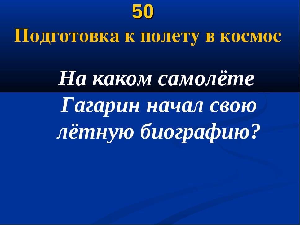 50 Подготовка к полету в космос На каком самолёте Гагарин начал свою лётную...