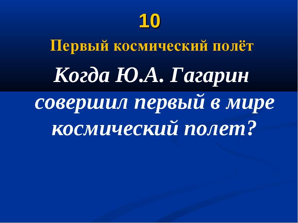 10 Первый космический полёт Когда Ю.А. Гагарин совершил первый в мире космиче...