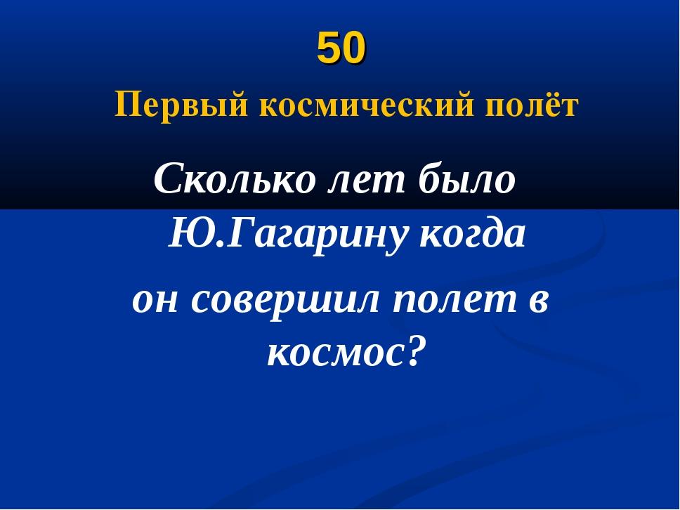 50 Первый космический полёт Сколько лет было Ю.Гагарину когда он совершил пол...