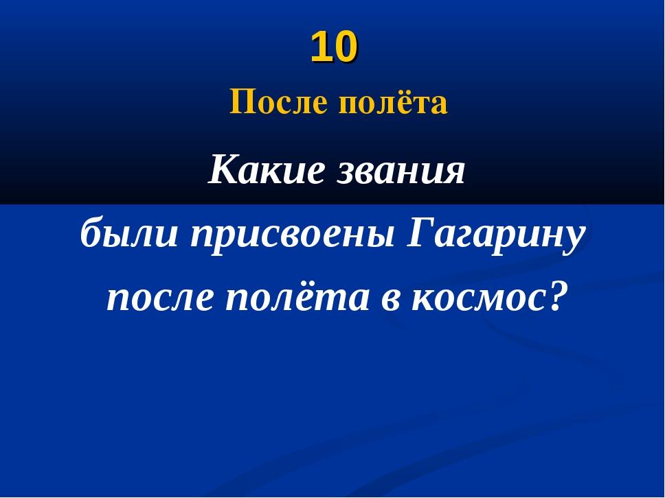 10 После полёта Какие звания были присвоены Гагарину после полёта в космос?