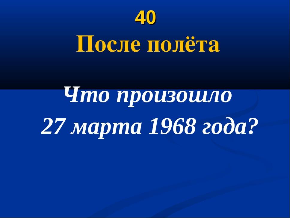 40 После полёта Что произошло 27 марта 1968 года?