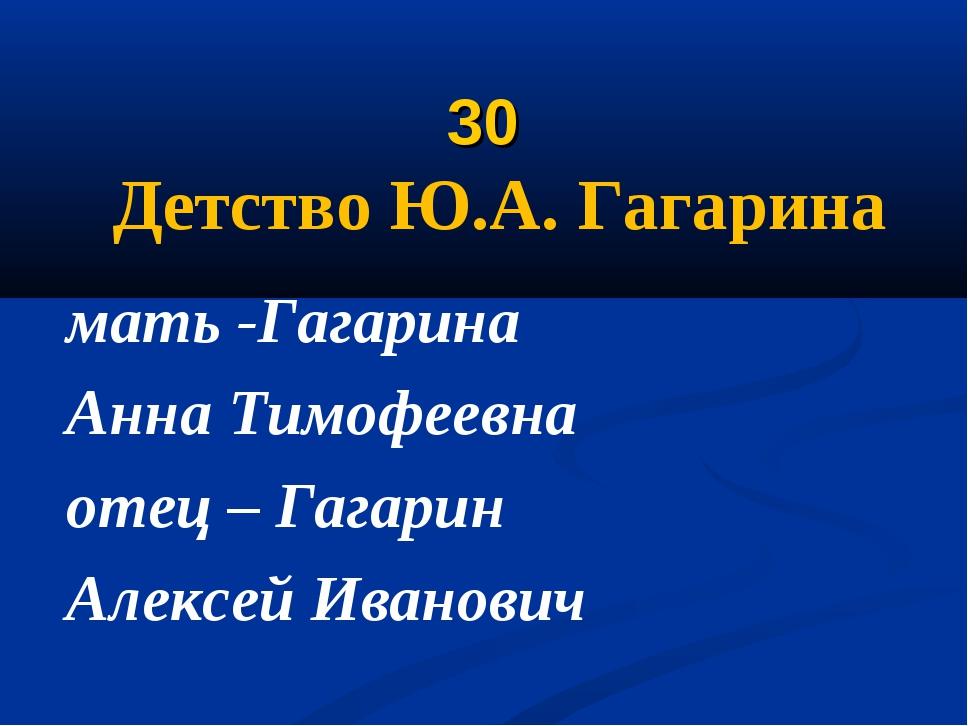 30 Детство Ю.А. Гагарина мать -Гагарина Анна Тимофеевна отец – Гагарин Алекс...