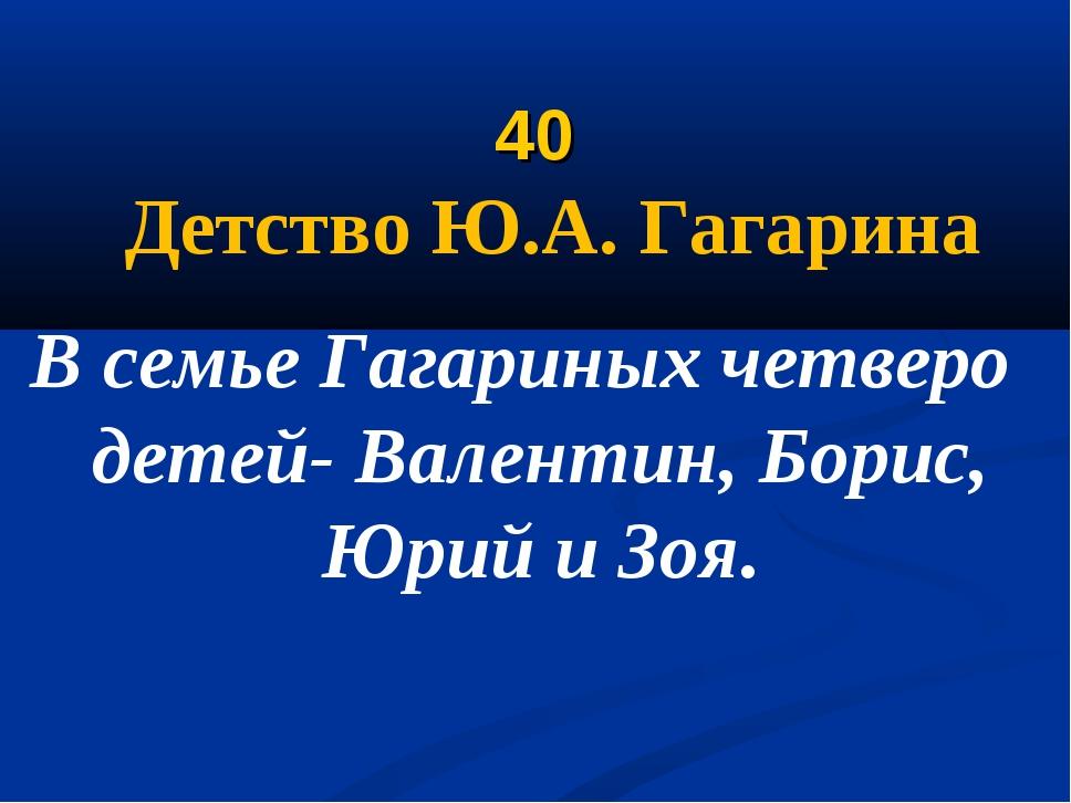 40 Детство Ю.А. Гагарина В семье Гагариных четверо детей- Валентин, Борис, Ю...