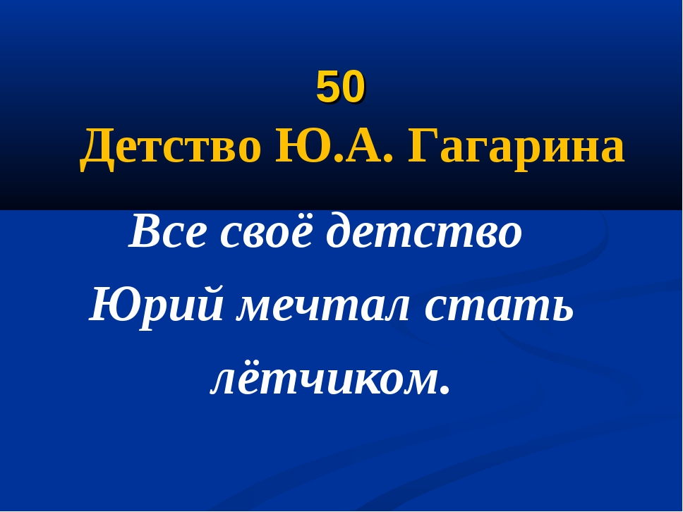 50 Детство Ю.А. Гагарина Все своё детство Юрий мечтал стать лётчиком.