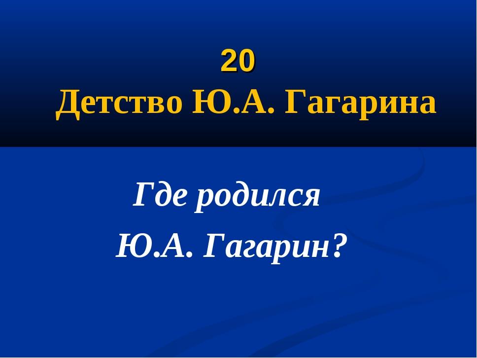 20 Детство Ю.А. Гагарина Где родился Ю.А. Гагарин?