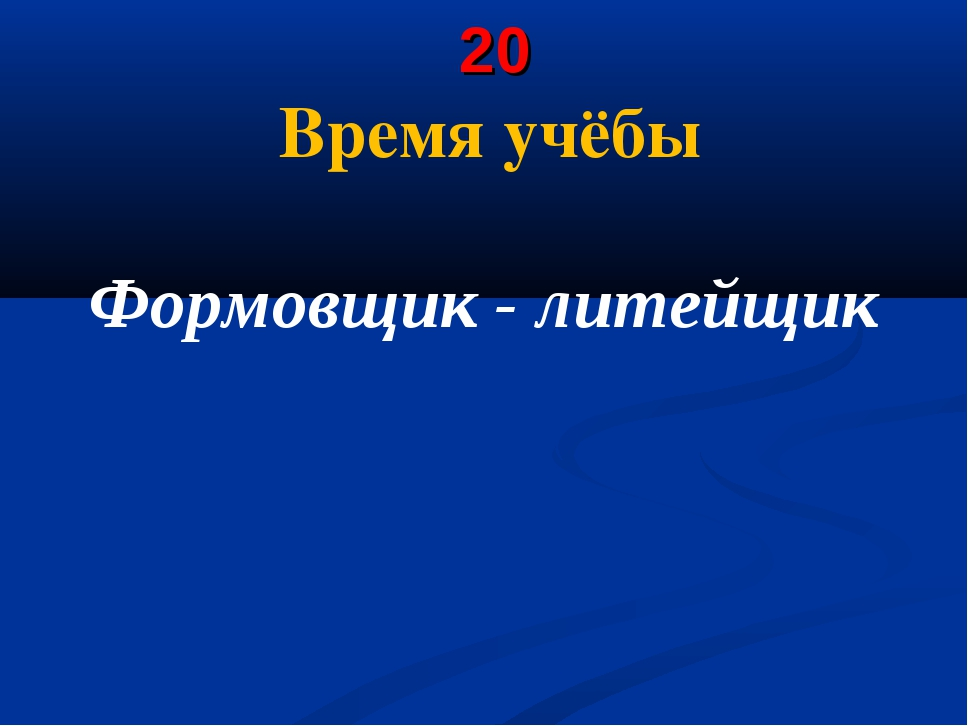 20 Время учёбы Формовщик - литейщик
