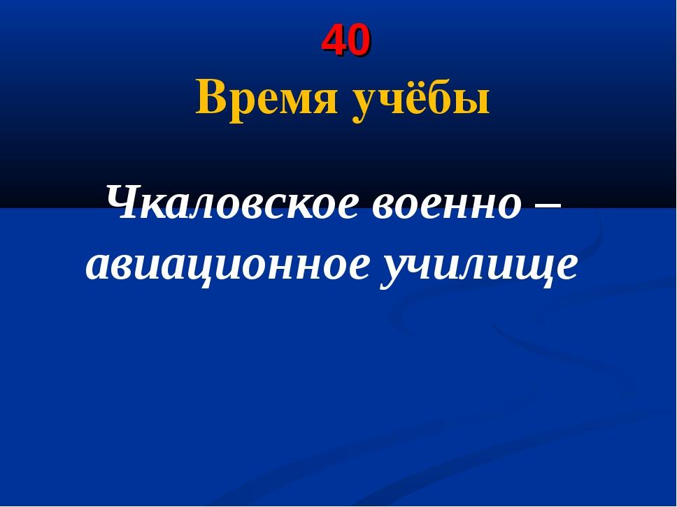 40 Время учёбы Чкаловское военно – авиационное училище