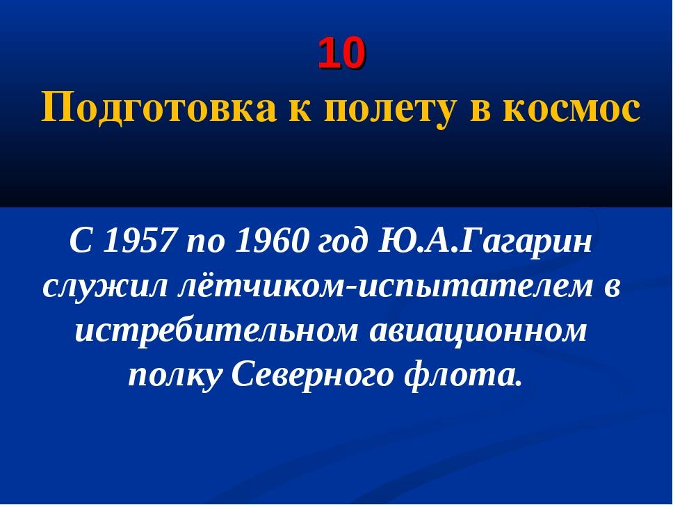 10 Подготовка к полету в космос С 1957 по 1960 год Ю.А.Гагарин служил лётчик...