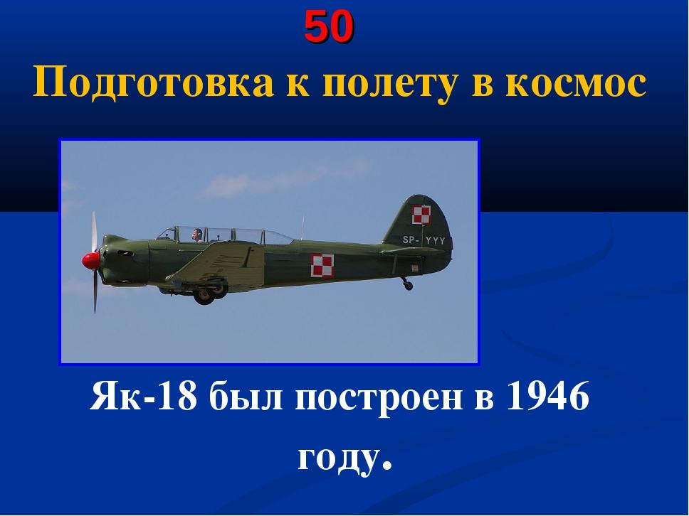 50 Подготовка к полету в космос Як-18 был построен в 1946 году.
