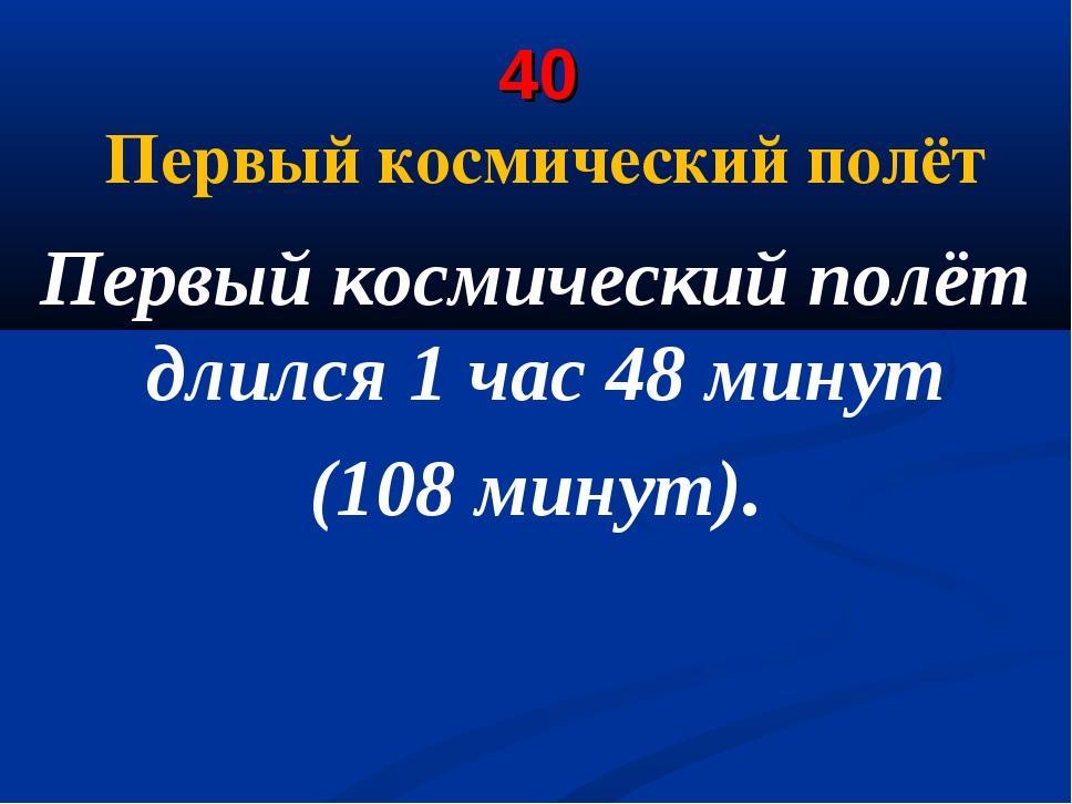 40 Первый космический полёт Первый космический полёт длился 1 час 48 минут (1...