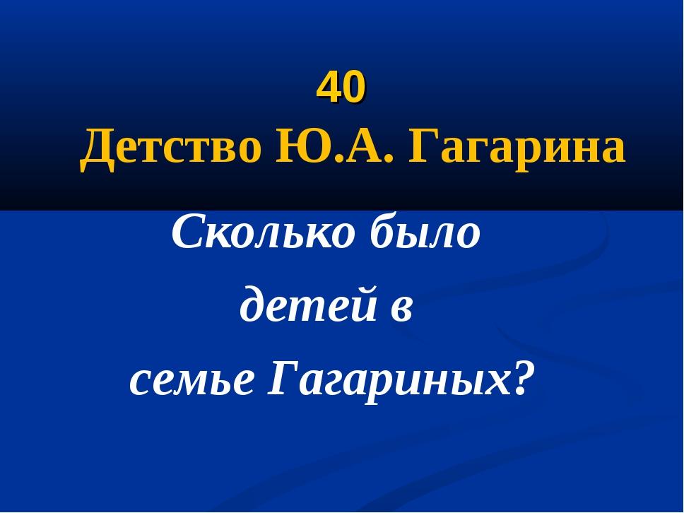 40 Детство Ю.А. Гагарина Сколько было детей в семье Гагариных?