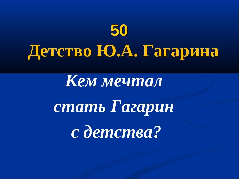50 Детство Ю.А. Гагарина Кем мечтал стать Гагарин с детства?