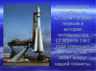 Как назывался корабль, на котором Гагарин первым в истории человечества 12 ап