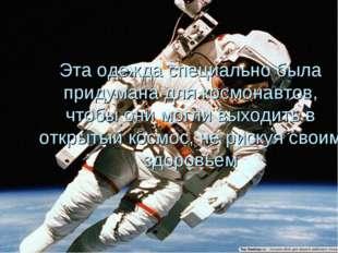 Эта одежда специально была придумана для космонавтов, чтобы они могли выходит