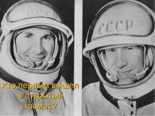 Кто первым вышел в открытый космос?