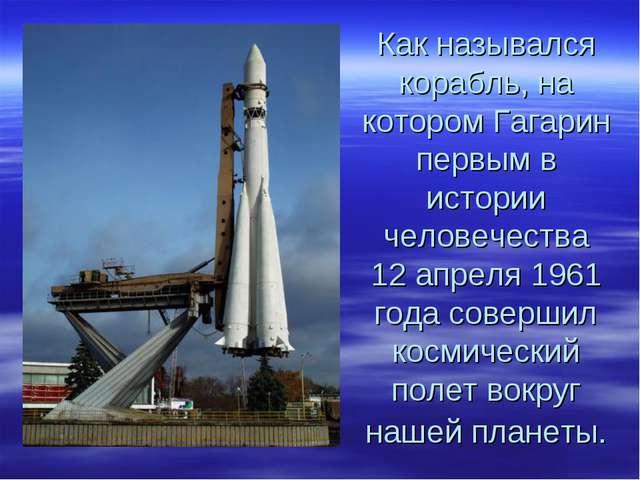 Как назывался корабль, на котором Гагарин первым в истории человечества 12 ап...
