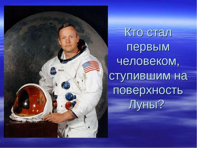 Кто стал первым человеком, ступившим на поверхность Луны?