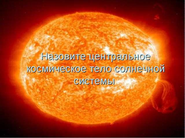 Назовите центральное космическое тело солнечной системы