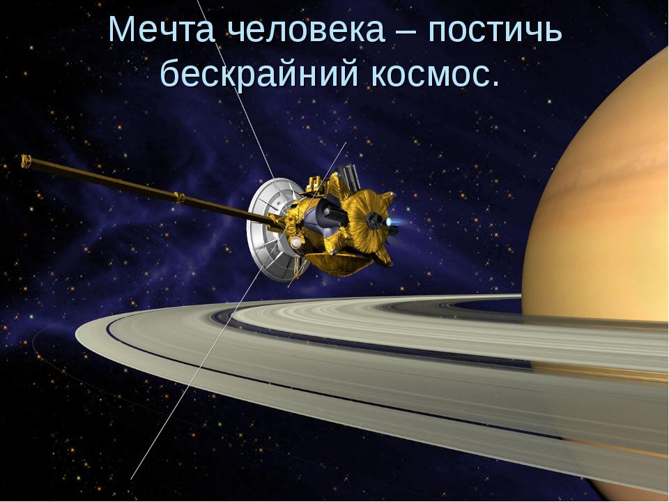 Мечта человека – постичь бескрайний космос.