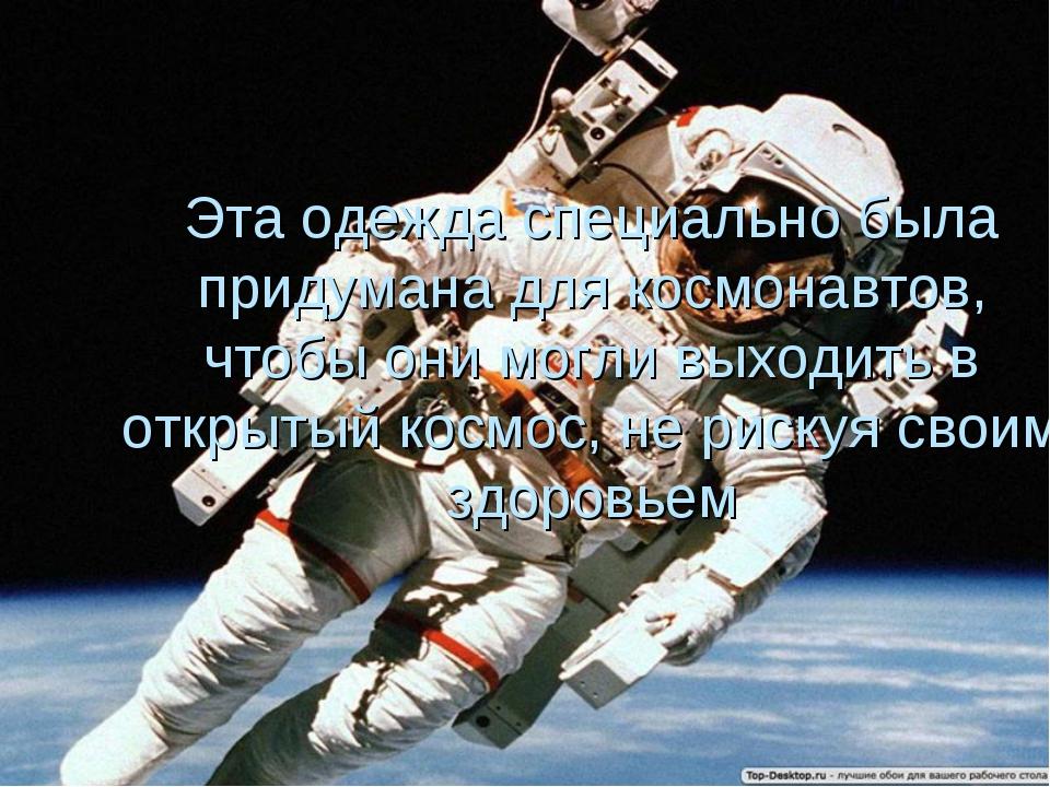 Эта одежда специально была придумана для космонавтов, чтобы они могли выходит...