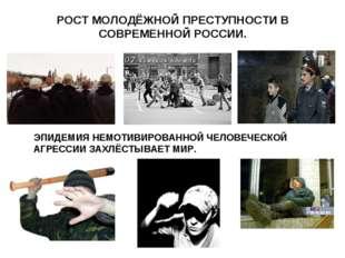 РОСТ МОЛОДЁЖНОЙ ПРЕСТУПНОСТИ В СОВРЕМЕННОЙ РОССИИ. ЭПИДЕМИЯ НЕМОТИВИРОВАННОЙ