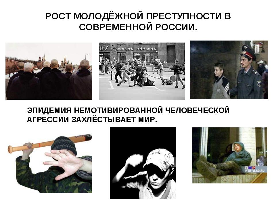 РОСТ МОЛОДЁЖНОЙ ПРЕСТУПНОСТИ В СОВРЕМЕННОЙ РОССИИ. ЭПИДЕМИЯ НЕМОТИВИРОВАННОЙ...