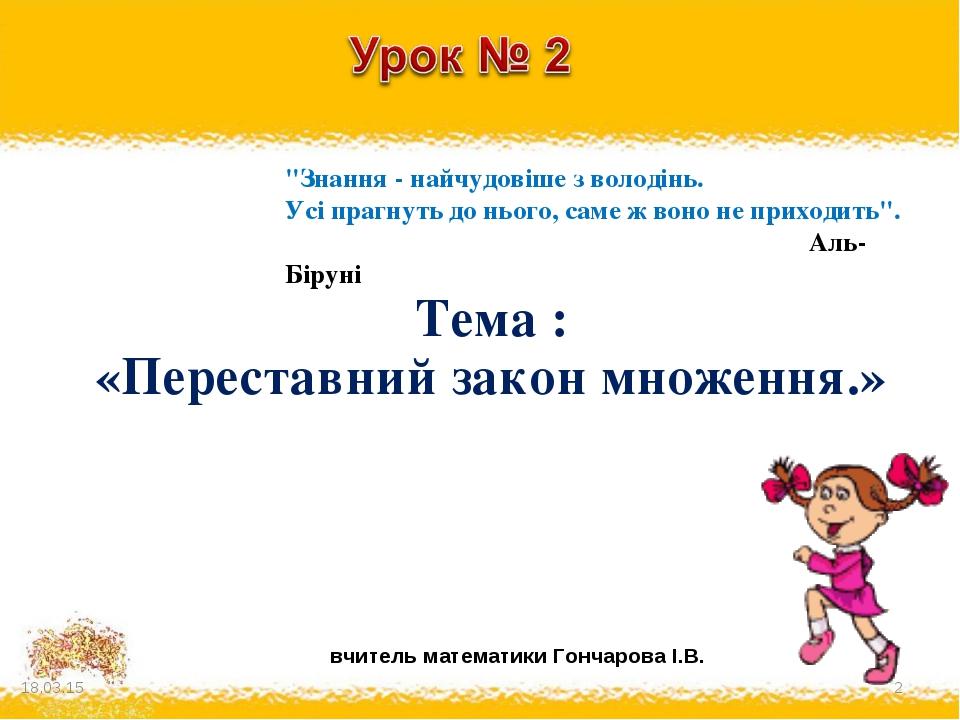 """вчитель математики Гончарова І.В. Тема : «Переставний закон множення.» * * """"З..."""