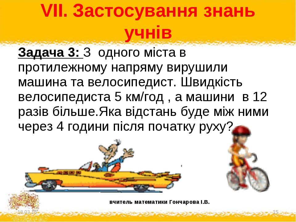 VII. Застосування знань учнів * * Задача 3: З одного міста в протилежному нап...