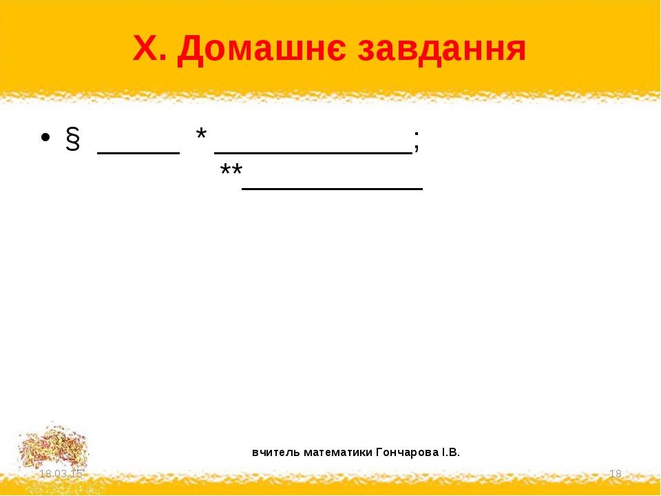 X. Домашнє завдання § _____ * ____________; **___________ * * вчитель матема...