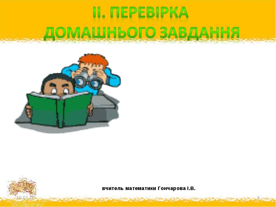 * * вчитель математики Гончарова І.В.