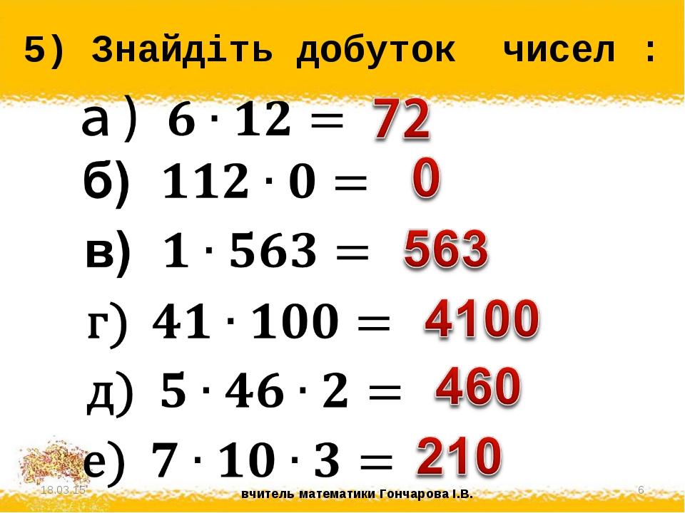 5) Знайдіть добуток чисел : * * вчитель математики Гончарова І.В.